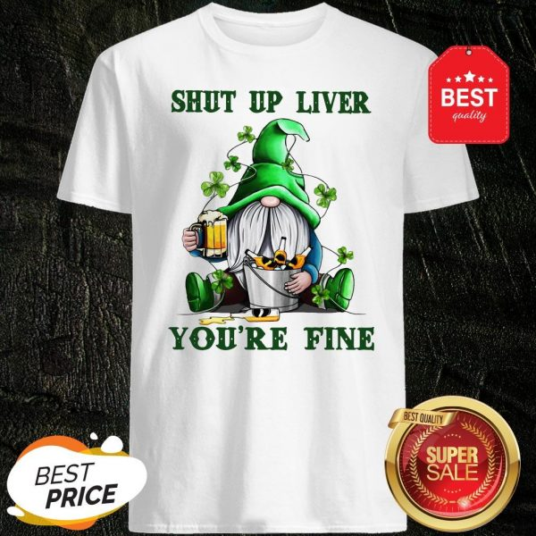 St Patrick's Day Gnomes Shut Up Liver You're Fine Shirt