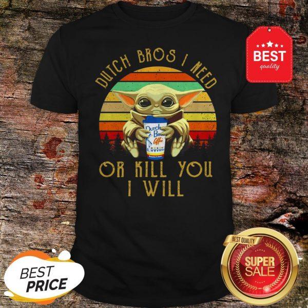 Baby Yoda Dutch Bros I Need Or Kill You I Will Vintage Shirt