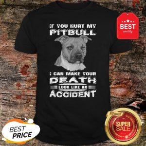 Nice If You Hurt My Pitbull I Can Make Your Death Look Like An Accident Shirt