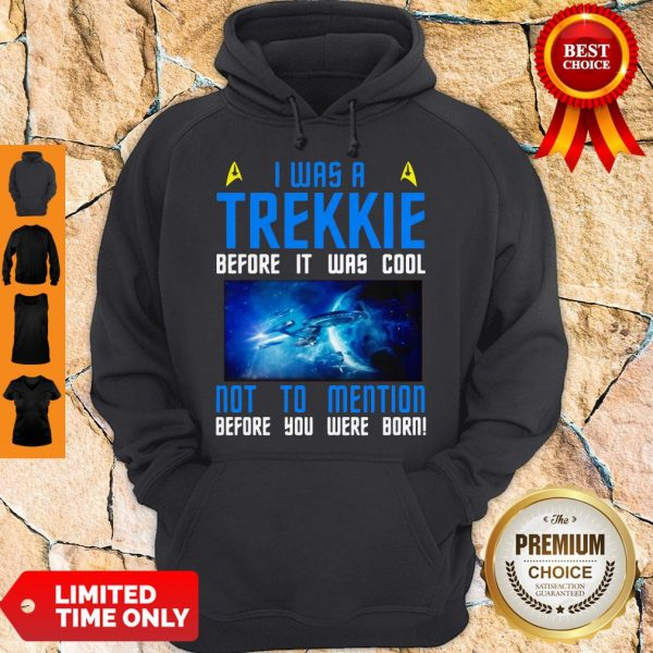 Nice I Was A Trekkie Before It Was Cool Not To Mention Before You Were Born Hoodie