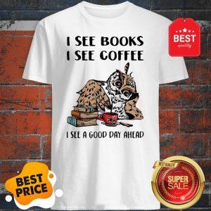 Owl I See Books I See Coffee I See A Good Day Ahead Shirt