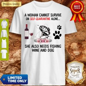 A Women Cannot Survive On Self Quarantine Alone She Also Needs Fishing Wine And Dog Shirt
