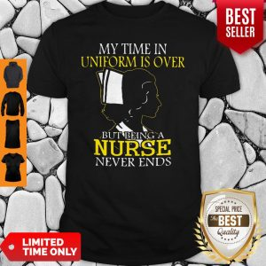 My Time In Uniform Is Over But Being A Nurse Never Ends Woman Nurse Shirt