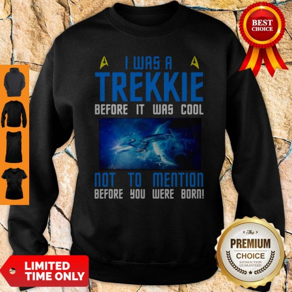 Nice I Was A Trekkie Before It Was Cool Not To Mention Before You Were Born Sweatshirt