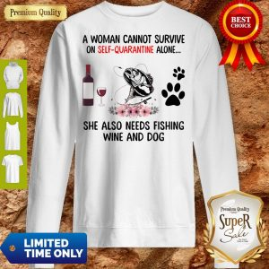 A Women Cannot Survive On Self Quarantine Alone She Also Needs Fishing Wine And Dog Sweatshirt