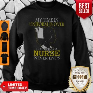 My Time In Uniform Is Over But Being A Nurse Never Ends Woman Nurse Sweatshirt