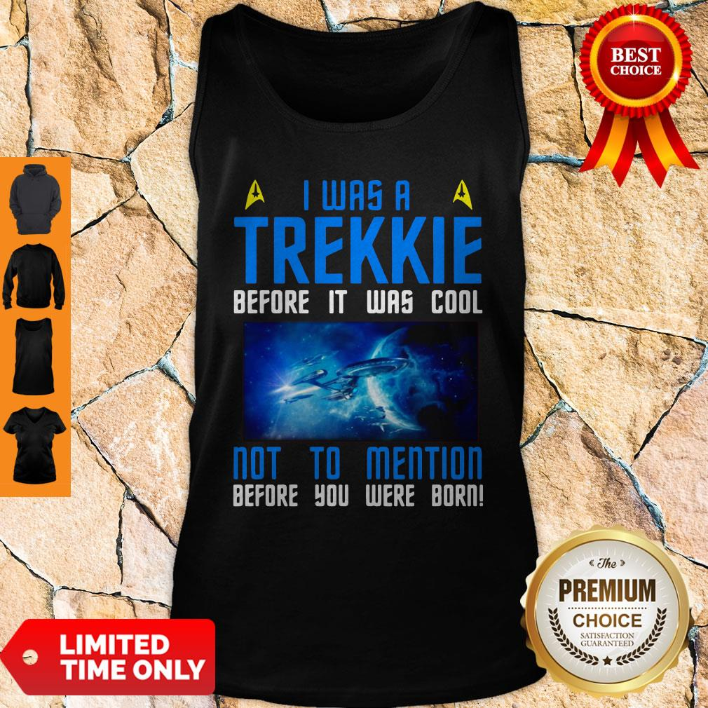 Nice I Was A Trekkie Before It Was Cool Not To Mention Before You Were Born Tank Top