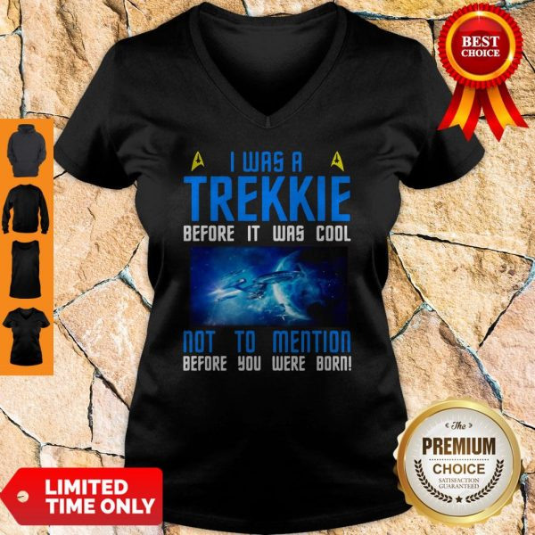 Nice I Was A Trekkie Before It Was Cool Not To Mention Before You Were Born V-neck