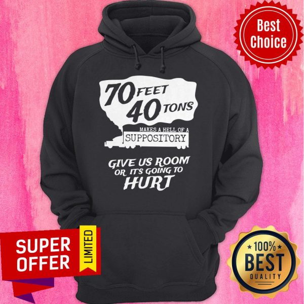 70 Feet 40 Tons Makes A Hell Of A Suppository Give Us Room Or It's Going To Hurt Hoodie
