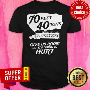 70 Feet 40 Tons Makes A Hell Of A Suppository Give Us Room Or It's Going To Hurt Shirt