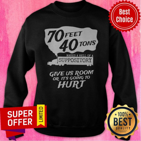 70 Feet 40 Tons Makes A Hell Of A Suppository Give Us Room Or It's Going To Hurt Sweatshirt