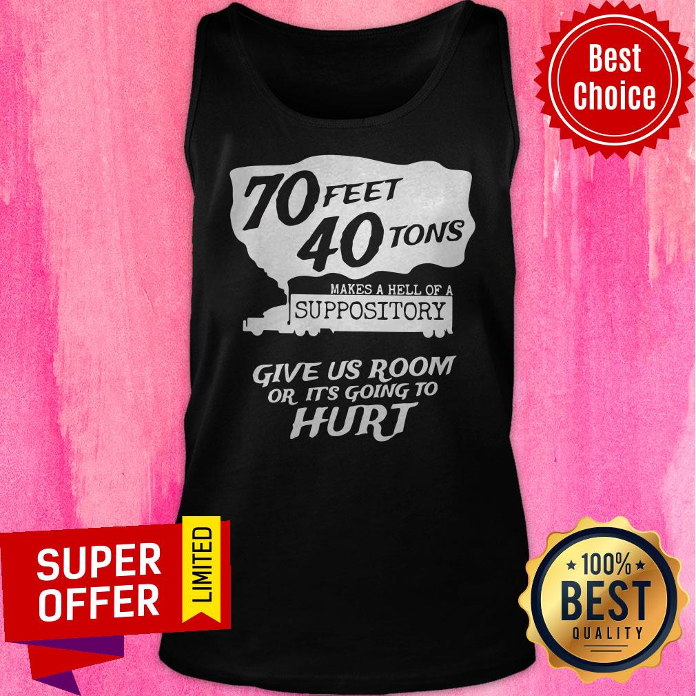 70 Feet 40 Tons Makes A Hell Of A Suppository Give Us Room Or It's Going To Hurt Tank Top