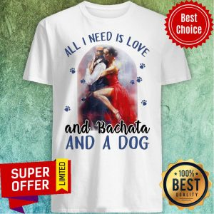 Awesome All I Need Is Love And Bachata And A Dog Shirt