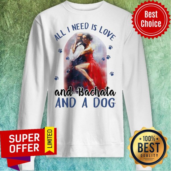 Awesome All I Need Is Love And Bachata And A Dog Sweatshirt