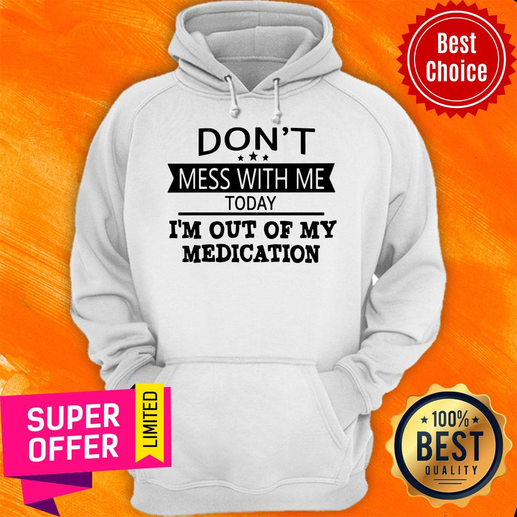 Awesome Don't Mess With Me Today I'm Out Of My Medication Hoodie