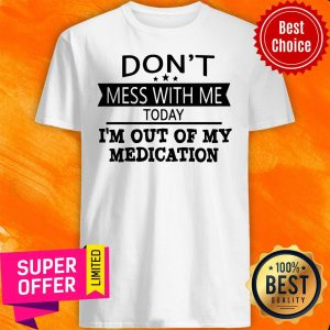 Awesome Don't Mess With Me Today I'm Out Of My Medication Shirt