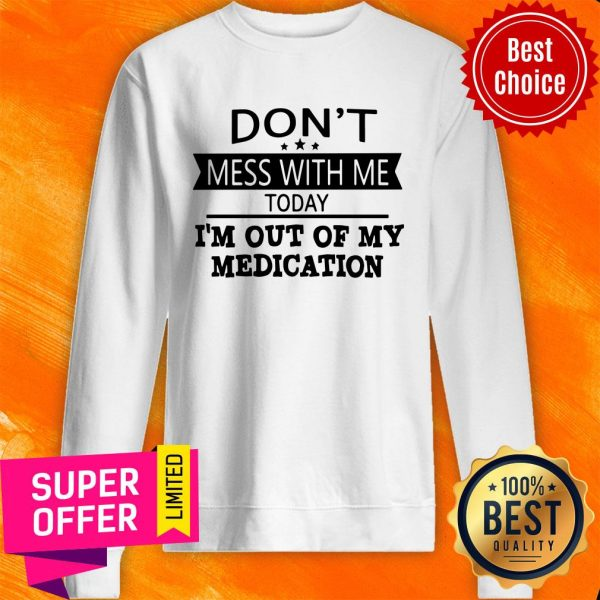 Awesome Don't Mess With Me Today I'm Out Of My Medication Sweatshirt