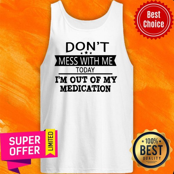 Awesome Don't Mess With Me Today I'm Out Of My Medication Tank Top