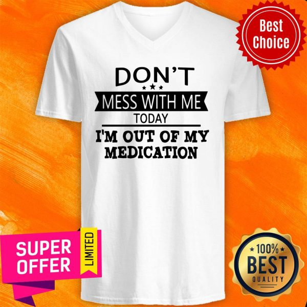 Awesome Don't Mess With Me Today I'm Out Of My Medication V-neck