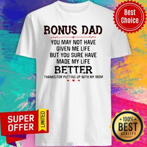Bonus Dad You May Not Have Given Me Life Better Thank For Putting Up With Mom Shirt