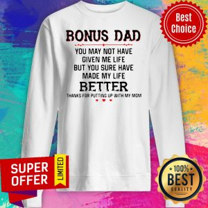 Bonus Dad You May Not Have Given Me Life Better Thank For Putting Up With Mom Sweatshirt