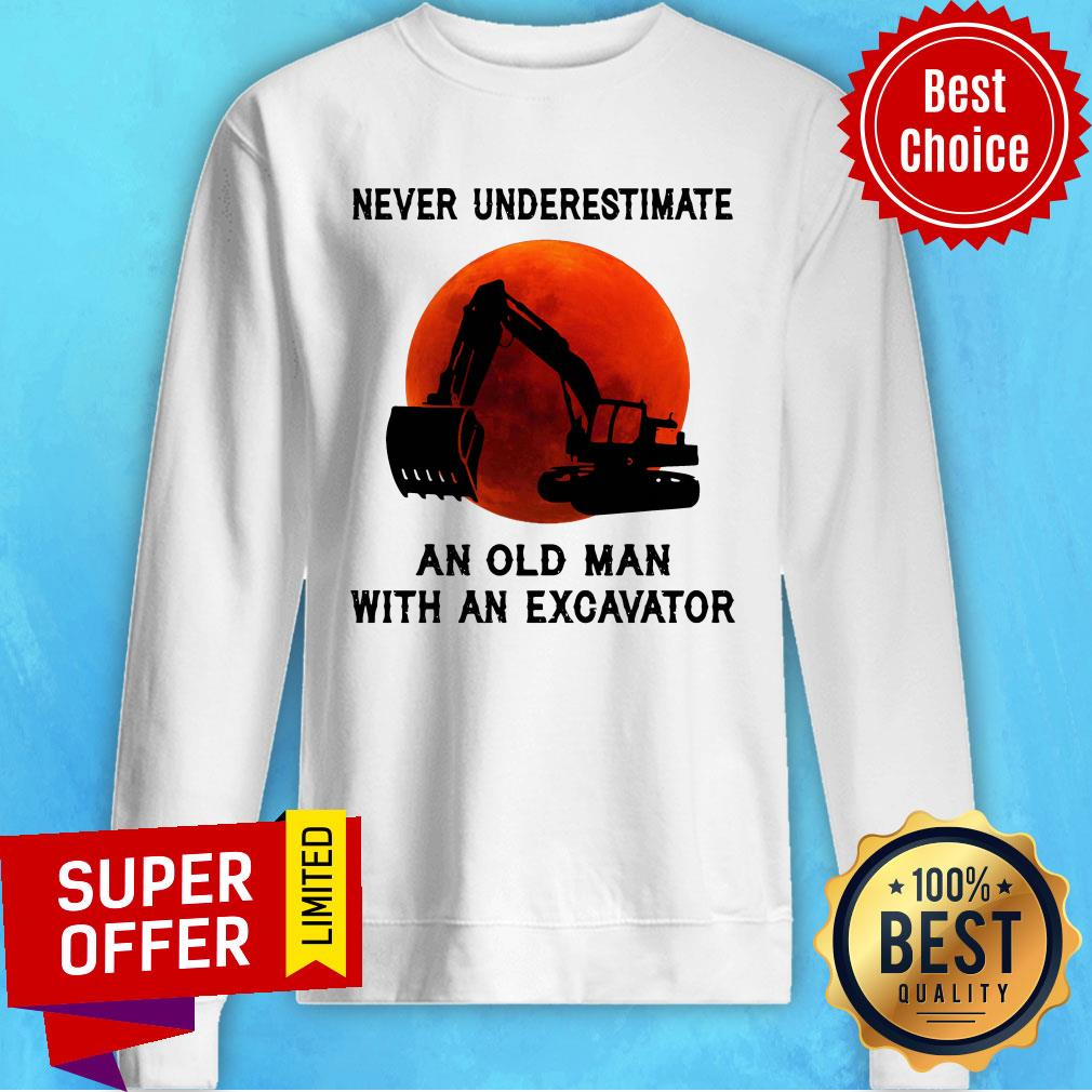 Funny Never Underestimate An Old Man With An Excavator Sweatshirt