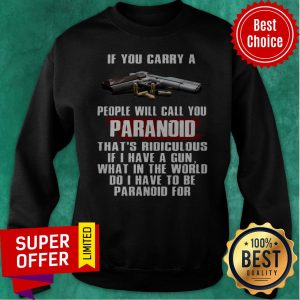 If You Carry A People Will Call You Paranoid That's Ridiculous Pistol Sweatshirt