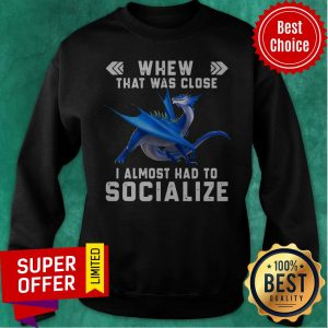 Nice Dragon Whew That Was Close I Almost Had To Socialize Sweatshirt