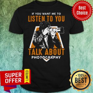 Nice If Toy Want Me To Listen To You Talk About Photography Shirt
