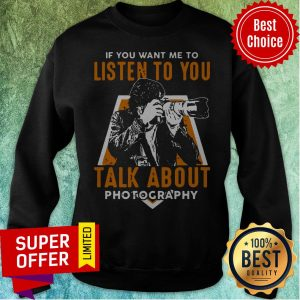 Nice If Toy Want Me To Listen To You Talk About Photography Sweatshirt