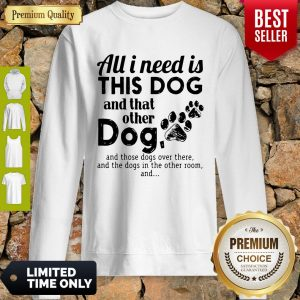 Official I Needs All Dogs And That Other Dog And Those Dogs Over There Sweatshirt