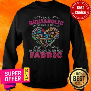 Official I'm A Quiltaholic On The Road To Recovery Just Kidding Heart Sweatshirt