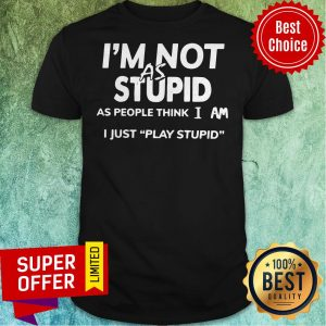 Official I'm Not As Stupid As People Think I Am I Just Play Stupid Shirt
