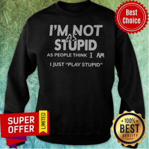 Official I'm Not As Stupid As People Think I Am I Just Play Stupid Sweatshirt