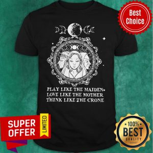 Official Play Like The Maiden Love Like The Mother Think Like The Crone Shirt