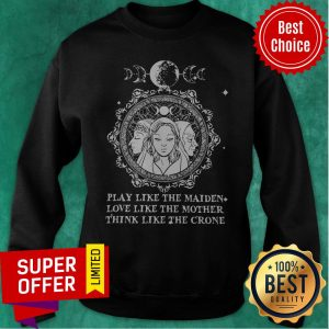 Official Play Like The Maiden Love Like The Mother Think Like The Crone Sweatshirt