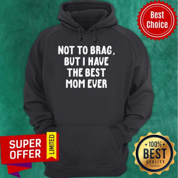 Official Vintage Not To Brag But I Have The Best Mom Ever Hoodie