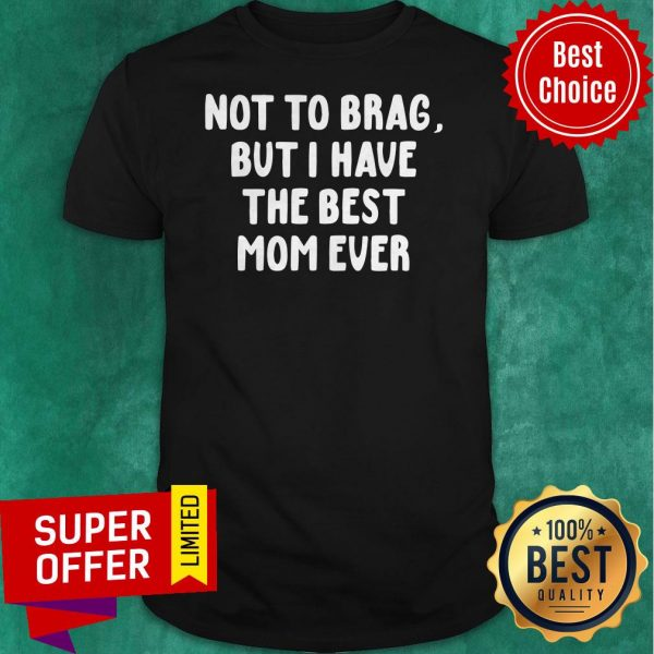 Official Vintage Not To Brag But I Have The Best Mom Ever Shirt
