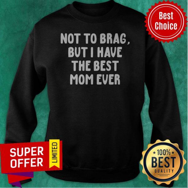 Official Vintage Not To Brag But I Have The Best Mom Ever Sweatshirt