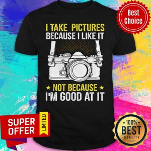 Premium I Take Pictures Not Because I'm Good At It Shirt