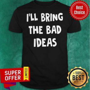 Premium I'll Bring The Bad Ideas Shirt