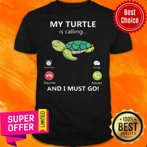 Premium My Turtle Is Calling And I Must Go Shirt