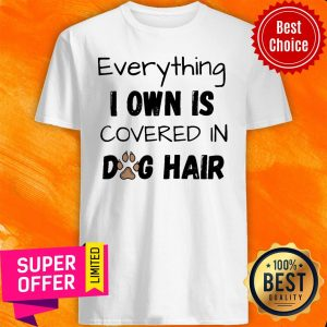Official Everything I Own Is Covered In Dog Hair Shirt