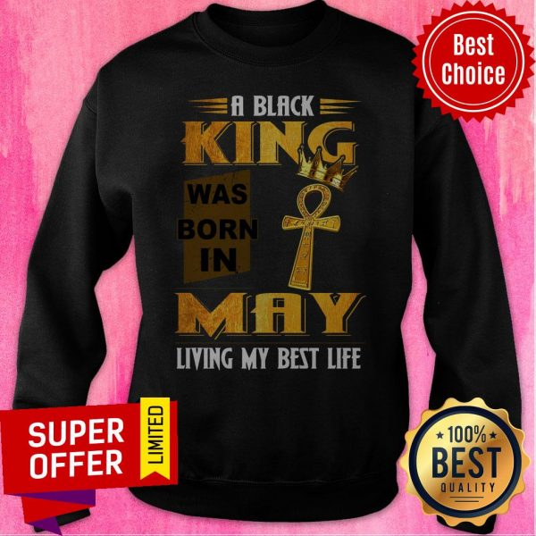 A Black King Was Born In May Living My Best Life Sweatshirt