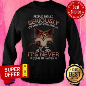 People Should Seriously Stop Expecting Normal From Me We All Know It's Never Going To Happen Sweatshirt
