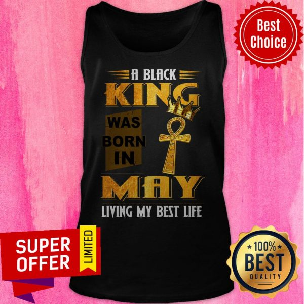 A Black King Was Born In May Living My Best Life Tank Top