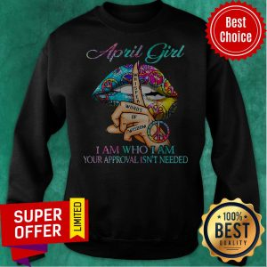 Top Hippie Slip April Girl I Am Who I Am Your Approval Isn't Needed Sweatshirt