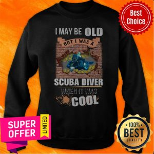 Top I May Be Old But I Was A Scuba Diver Cool Sweatshirt