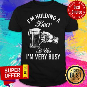 Top I'm Holding A Beer So Yes I'm Very Busy Shirt