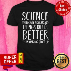 Top Science Because Figuring Things Out Is Better Than Making Stuff Up Shirt